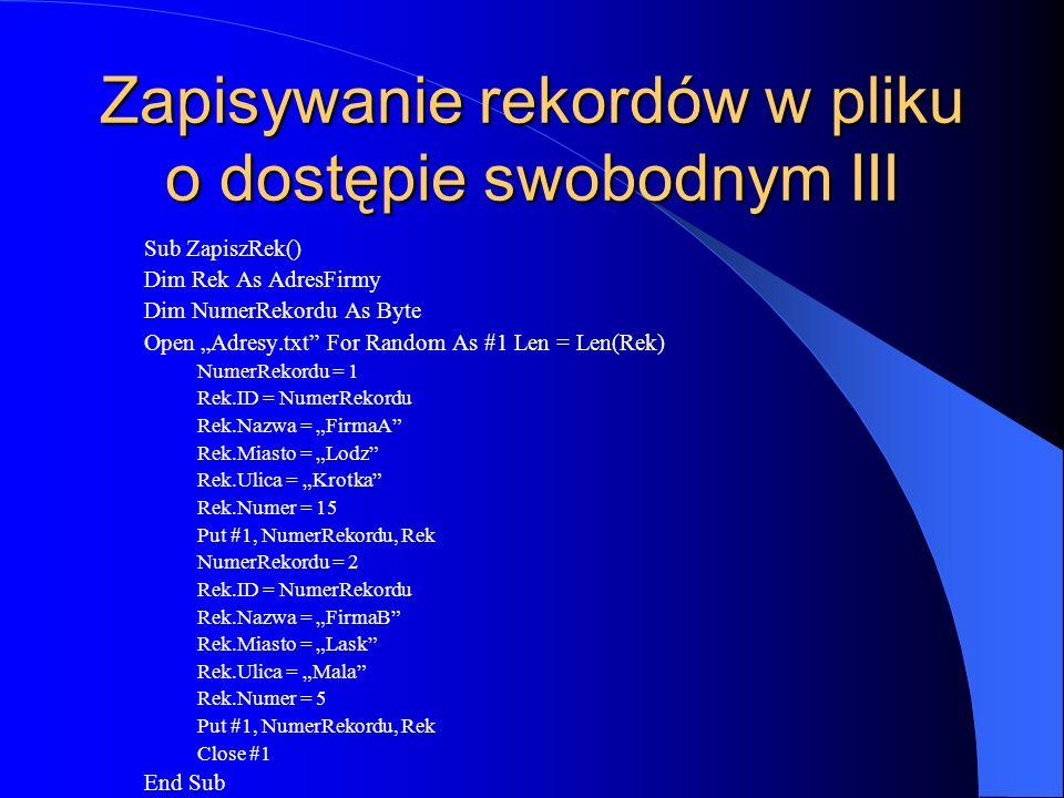 Zapisywanie rekordów w pliku o dostępie swobodnym III Sub ZapiszRek() Dim Rek As AdresFirmy Dim NumerRekordu As Byte Open Adresy.txt For Random As #1