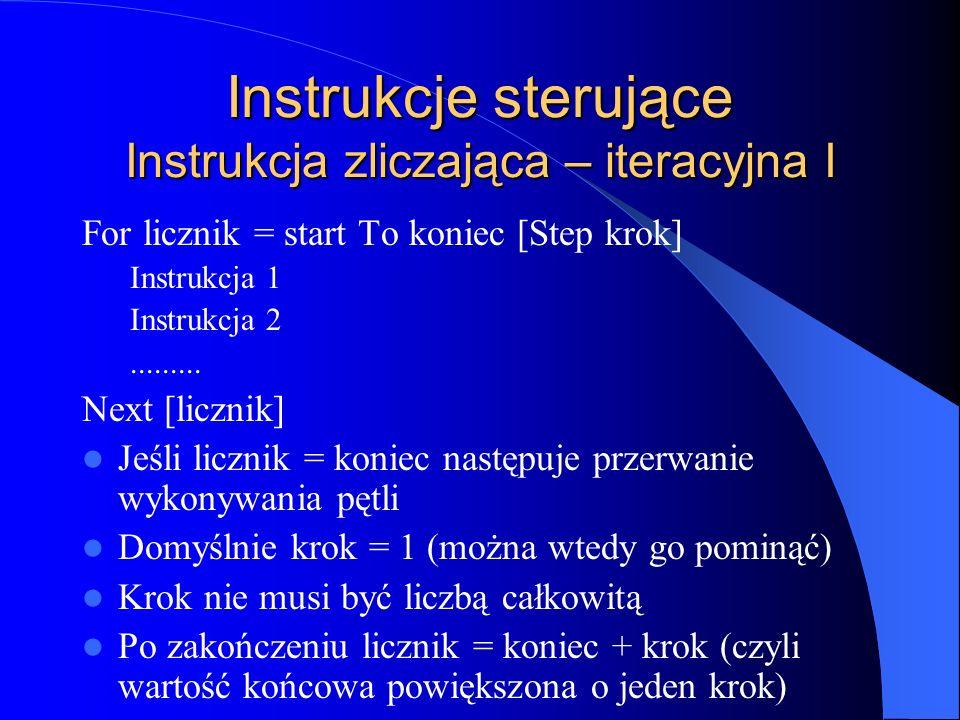 Instrukcje sterujące Instrukcja zliczająca – iteracyjna I For licznik = start To koniec [Step krok] Instrukcja 1 Instrukcja 2......... Next [licznik]