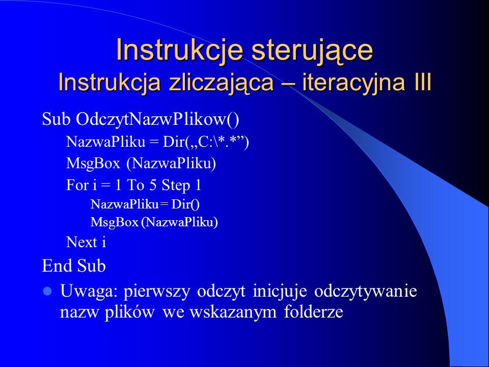 Instrukcje sterujące Instrukcja zliczająca – iteracyjna III Sub OdczytNazwPlikow() NazwaPliku = Dir(C:\*.*) MsgBox (NazwaPliku) For i = 1 To 5 Step 1