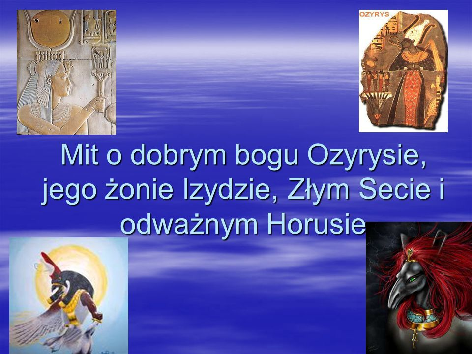 Ludzie zaś mieli żyć Ludzie zaś mieli żyć w taki sposób, aby w w taki sposób, aby w nagrodę zjednoczyć nagrodę zjednoczyć się z ciałem i duchem się z ciałem i duchem Ozyrysa i mieszkać Ozyrysa i mieszkać tak jak on w tak jak on w zaświatach.