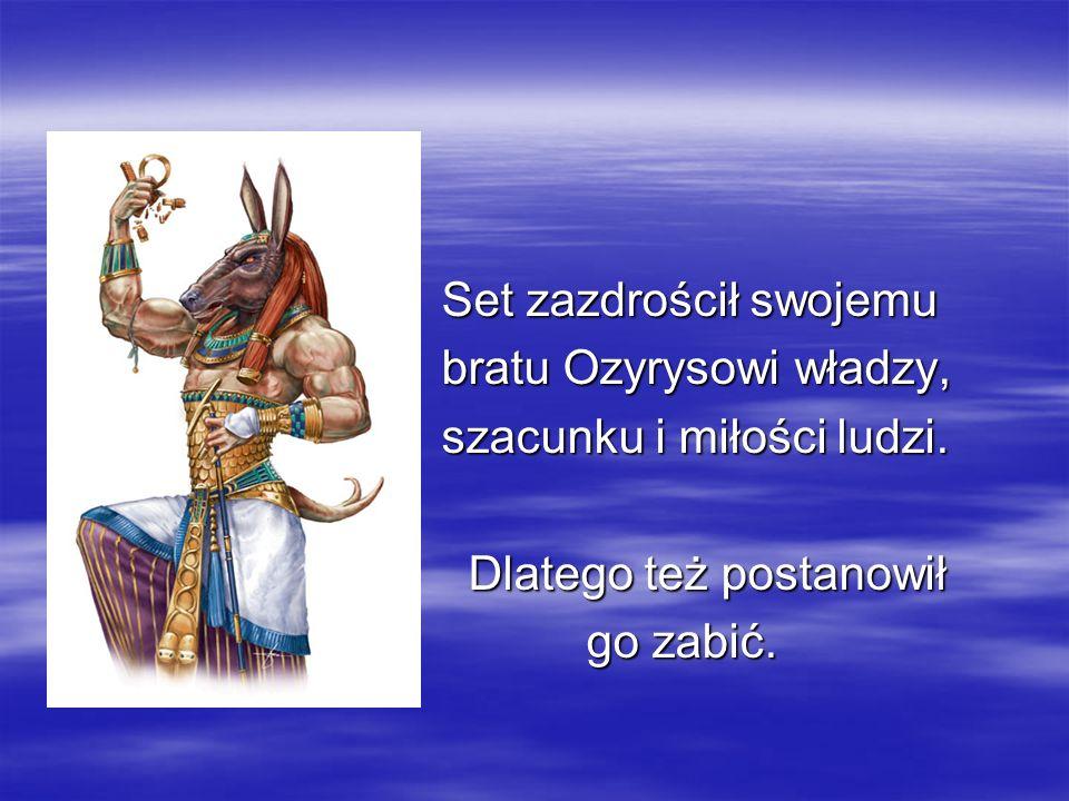 Set zazdrościł swojemu Set zazdrościł swojemu bratu Ozyrysowi władzy, bratu Ozyrysowi władzy, szacunku i miłości ludzi. szacunku i miłości ludzi. Dlat