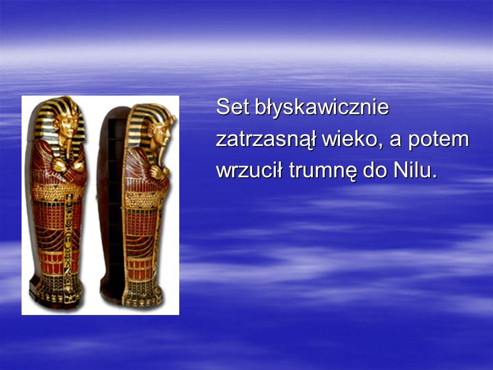 Set błyskawicznie Set błyskawicznie zatrzasnął wieko, a potem zatrzasnął wieko, a potem wrzucił trumnę do Nilu. wrzucił trumnę do Nilu.