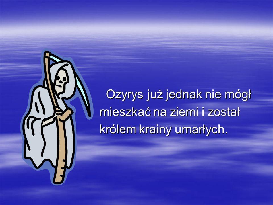 Ozyrys już jednak nie mógł Ozyrys już jednak nie mógł mieszkać na ziemi i został mieszkać na ziemi i został królem krainy umarłych. królem krainy umar
