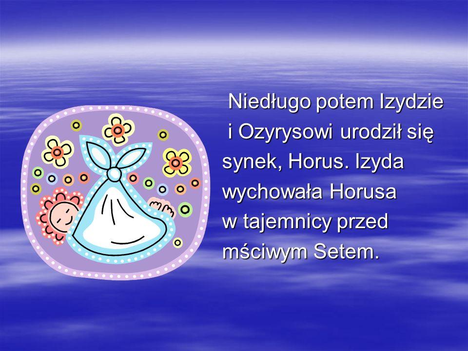 Niedługo potem Izydzie Niedługo potem Izydzie i Ozyrysowi urodził się i Ozyrysowi urodził się synek, Horus. Izyda synek, Horus. Izyda wychowała Horusa