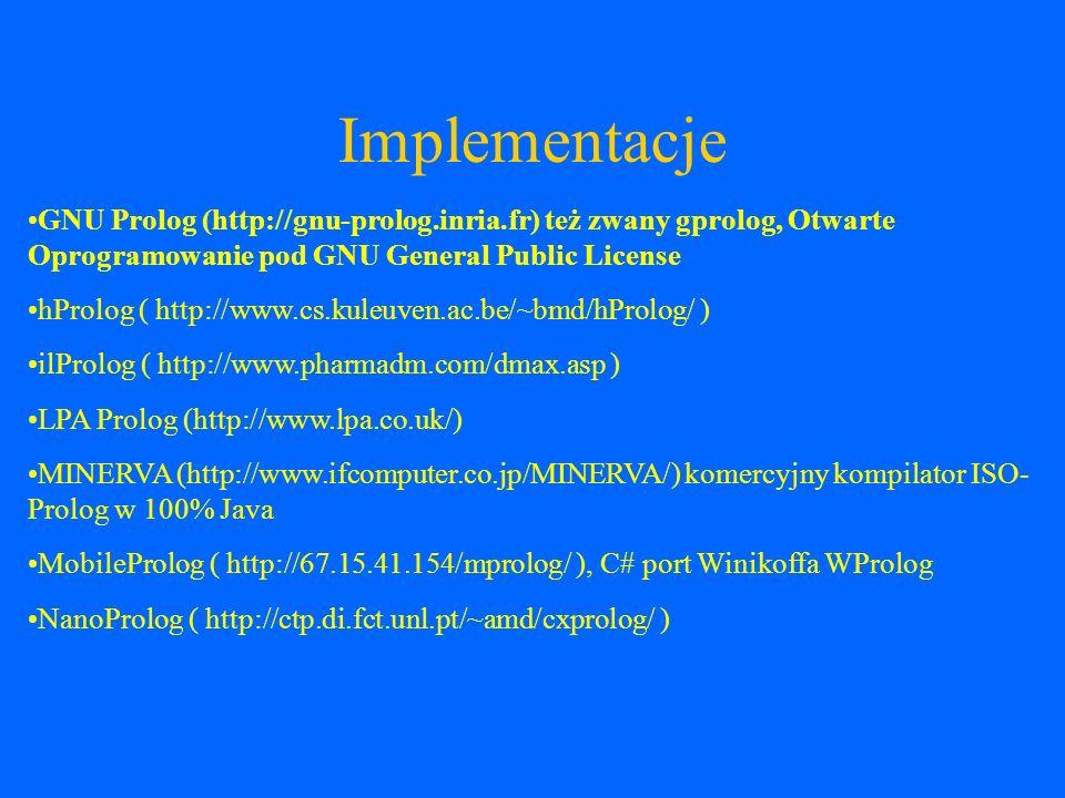 Implementacje Open Prolog (http://www.cs.tcd.ie/open-prolog/) Quintus Prolog ( http://www.sics.se/quintus/ ) SICStus Prolog (http://www.sics.se/sicstus/) Strawberry Prolog (http://www.dobrev.com/) SWI-Prolog (http://www.swi-prolog.org), Otwarte Oprogramowanie pod GNU LGPL Trinc Prolog (http://www.trinc-prolog.com) TuProlog (http://tuprolog.sourceforge.net/), Otwarte Oprogramowanie pod GNU LGPL XSB (http://xsb.sourceforge.net/), Otwarte Oprogramowanie pod GNU LGPL YAP Prolog (http://www.ncc.up.pt/~vsc/Yap), Otwarte Oprogramowanie pod Licencja Artystyczna