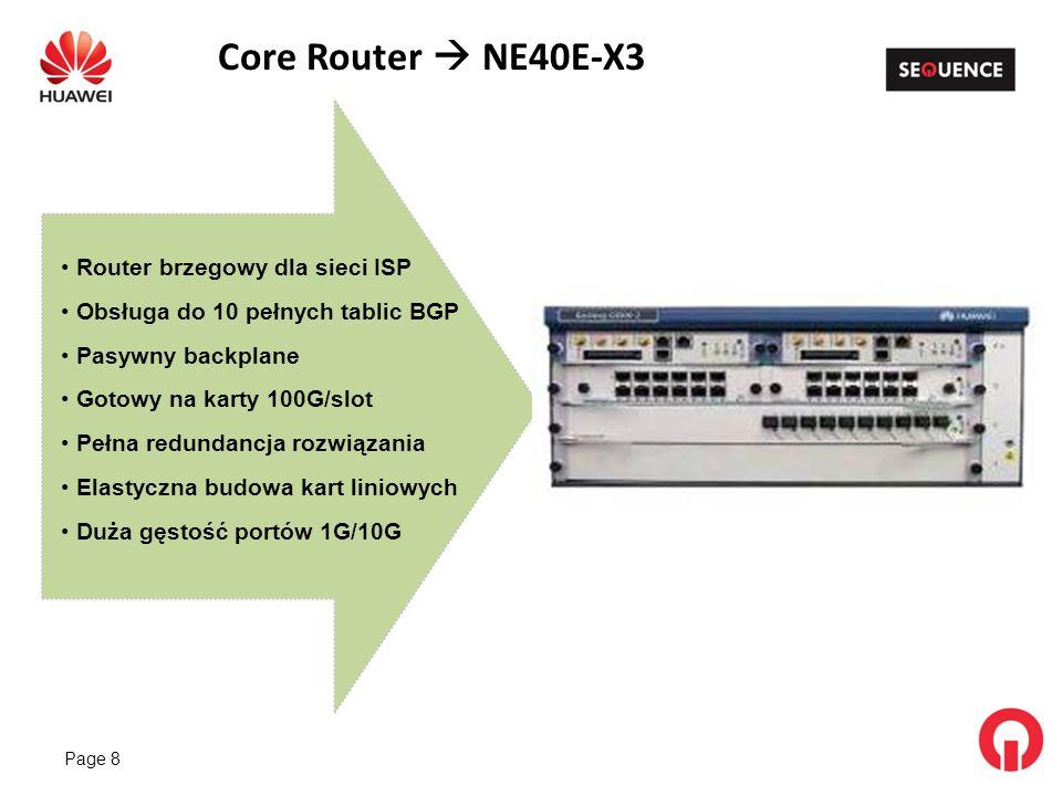 Page 8 Core Router NE40E-X3 Router brzegowy dla sieci ISP Obsługa do 10 pełnych tablic BGP Pasywny backplane Gotowy na karty 100G/slot Pełna redundancja rozwiązania Elastyczna budowa kart liniowych Duża gęstość portów 1G/10G