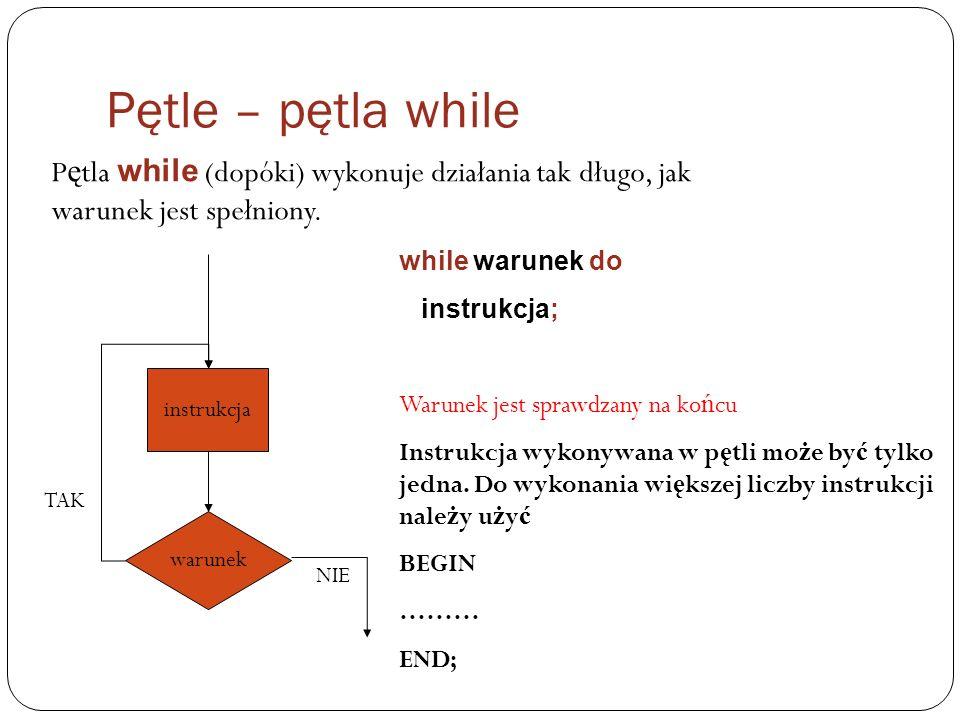 Pętle – pętla while P ę tla while (dopóki) wykonuje działania tak długo, jak warunek jest spełniony. warunek instrukcja NIE TAK while warunek do instr