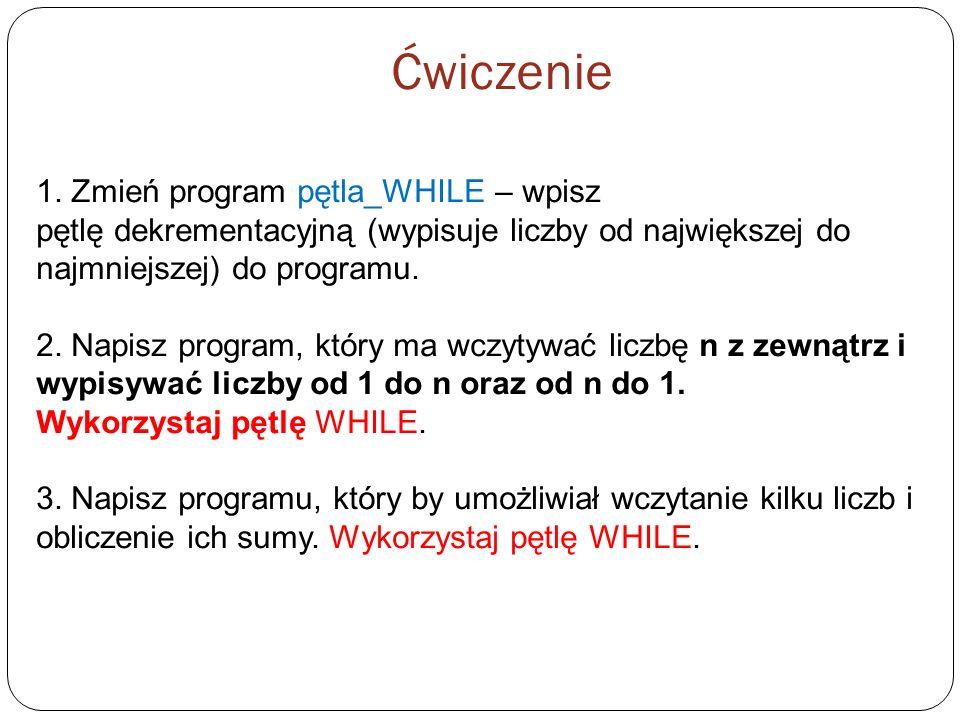 1. Zmień program pętla_WHILE – wpisz pętlę dekrementacyjną (wypisuje liczby od największej do najmniejszej) do programu. 2. Napisz program, który ma w