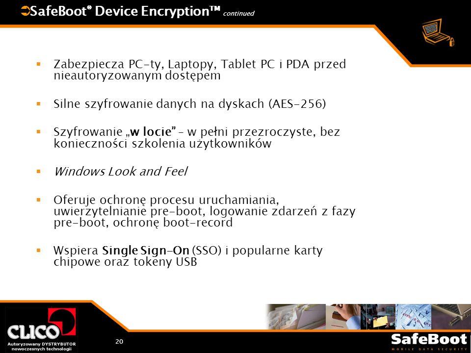 20 SafeBoot ® Device Encryption continued Zabezpiecza PC-ty, Laptopy, Tablet PC i PDA przed nieautoryzowanym dostępem Silne szyfrowanie danych na dyskach (AES-256) Szyfrowanie w locie – w pełni przezroczyste, bez konieczności szkolenia użytkowników Windows Look and Feel Oferuje ochronę procesu uruchamiania, uwierzytelnianie pre-boot, logowanie zdarzeń z fazy pre-boot, ochronę boot-record Wspiera Single Sign-On (SSO) i popularne karty chipowe oraz tokeny USB