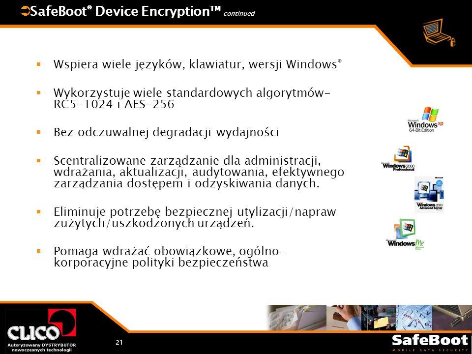 21 SafeBoot ® Device Encryption continued Wspiera wiele języków, klawiatur, wersji Windows ® Wykorzystuje wiele standardowych algorytmów- RC5-1024 i AES-256 Bez odczuwalnej degradacji wydajności Scentralizowane zarządzanie dla administracji, wdrażania, aktualizacji, audytowania, efektywnego zarządzania dostępem i odzyskiwania danych.