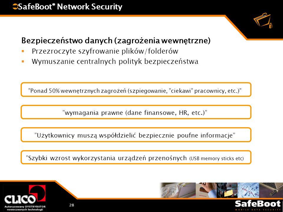 28 SafeBoot ® Network Security Bezpieczeństwo danych (zagrożenia wewnętrzne) Przezroczyte szyfrowanie plików/folderów Wymuszanie centralnych polityk bezpieczeństwa Ponad 50% wewnętrznych zagrożeń (szpiegowanie, ciekawi pracownicy, etc.) wymagania prawne (dane finansowe, HR, etc.) Użytkownicy muszą współdzielić bezpiecznie poufne informacje Szybki wzrost wykorzystania urządzeń przenośnych (USB memory sticks etc)