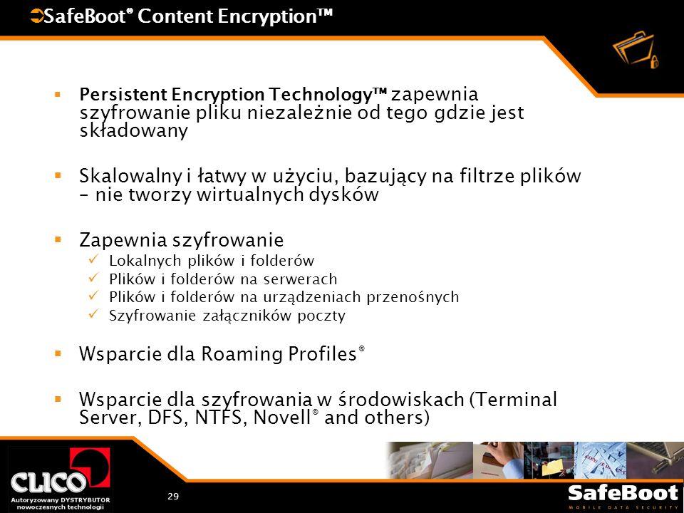 29 SafeBoot ® Content Encryption Persistent Encryption Technology zapewnia szyfrowanie pliku niezależnie od tego gdzie jest składowany Skalowalny i łatwy w użyciu, bazujący na filtrze plików – nie tworzy wirtualnych dysków Zapewnia szyfrowanie Lokalnych plików i folderów Plików i folderów na serwerach Plików i folderów na urządzeniach przenośnych Szyfrowanie załączników poczty Wsparcie dla Roaming Profiles ® Wsparcie dla szyfrowania w środowiskach (Terminal Server, DFS, NTFS, Novell ® and others)