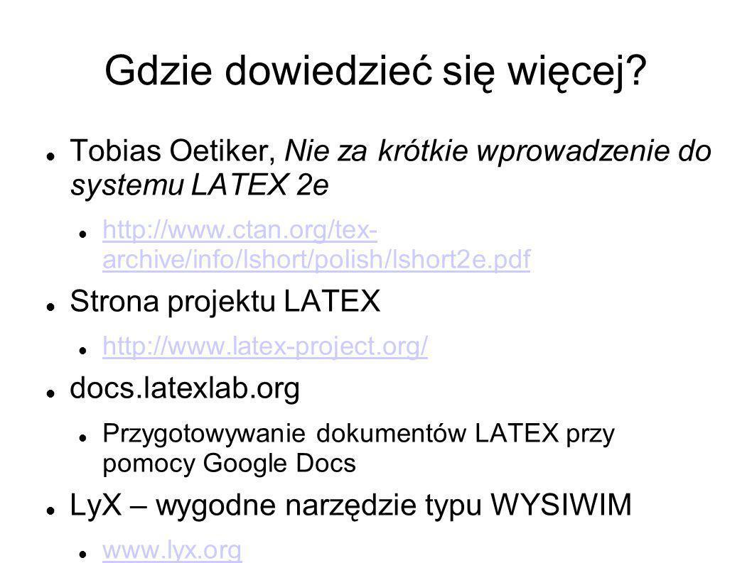 Gdzie dowiedzieć się więcej? Tobias Oetiker, Nie za krótkie wprowadzenie do systemu LATEX 2e http://www.ctan.org/tex- archive/info/lshort/polish/lshor