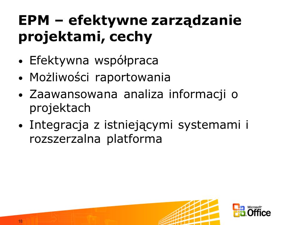 18 EPM – efektywne zarządzanie projektami, cechy Efektywna współpraca Możliwości raportowania Zaawansowana analiza informacji o projektach Integracja