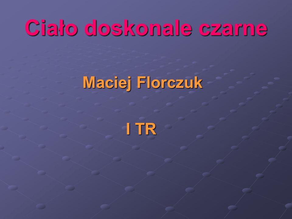 Ciało doskonale czarne Maciej Florczuk Maciej Florczuk I TR I TR