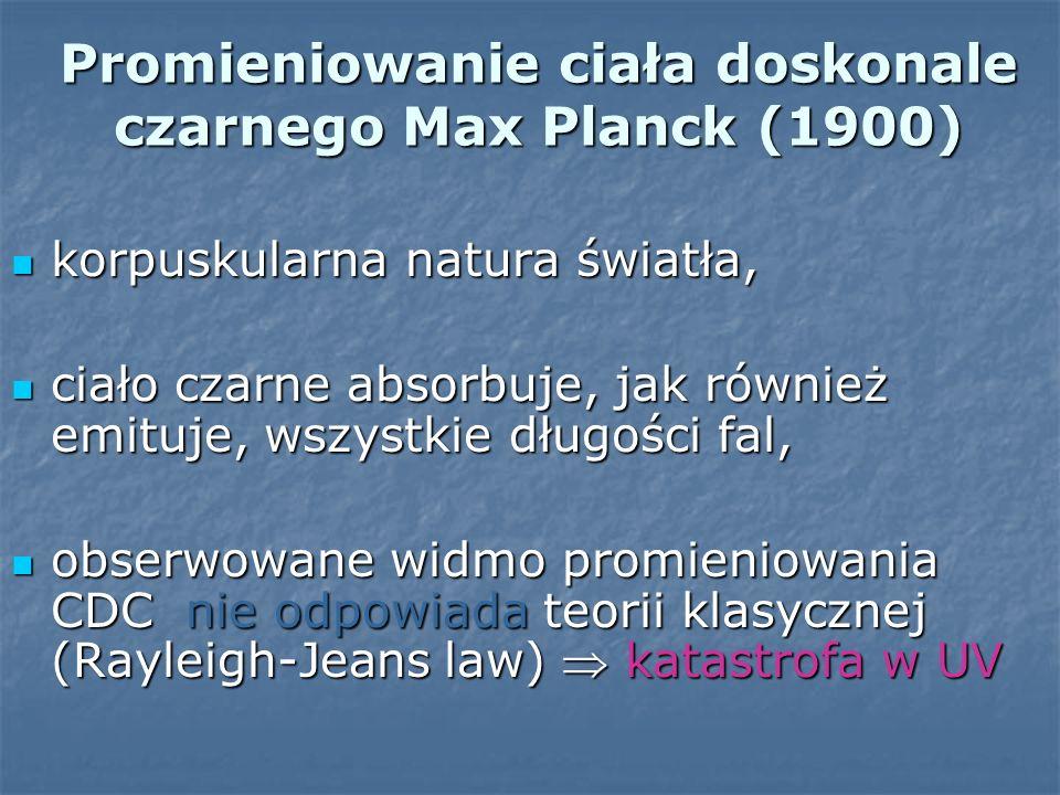 Promieniowanie ciała doskonale czarnego Max Planck (1900) korpuskularna natura światła, korpuskularna natura światła, ciało czarne absorbuje, jak równ