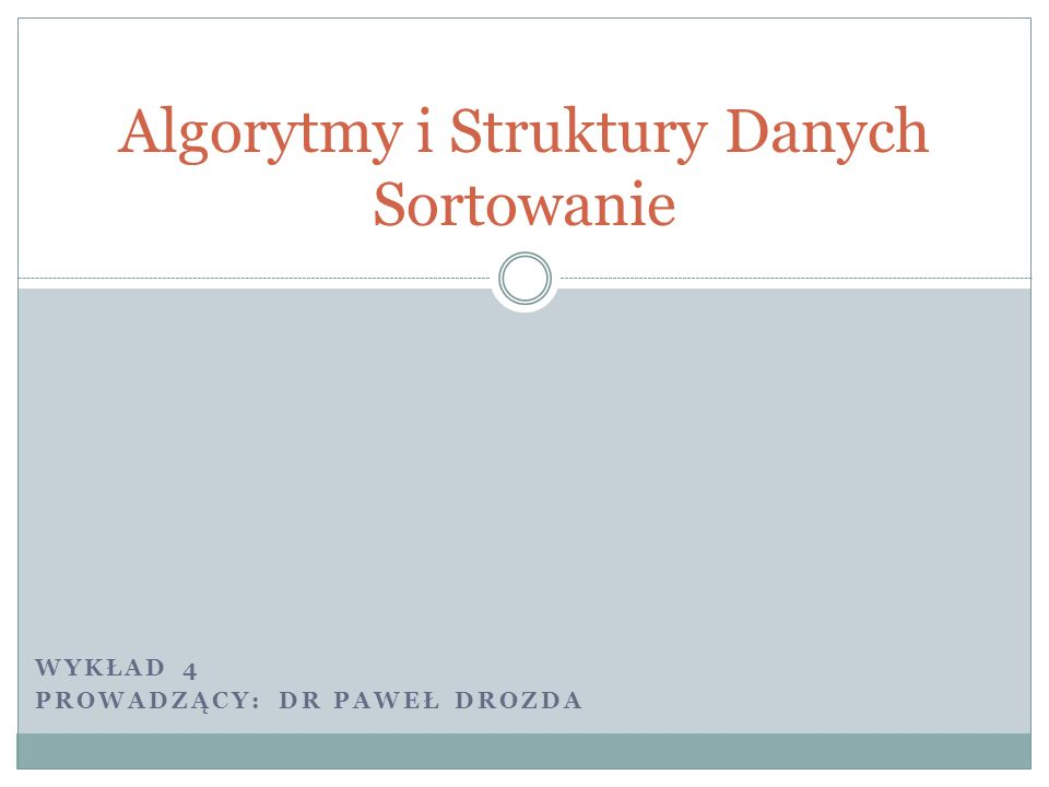 Algorytmy i Struktury Danych Sortowanie WYKŁAD 4 PROWADZĄCY: DR PAWEŁ DROZDA