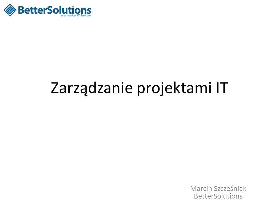 Zarządzanie projektami IT Marcin Szcześniak BetterSolutions