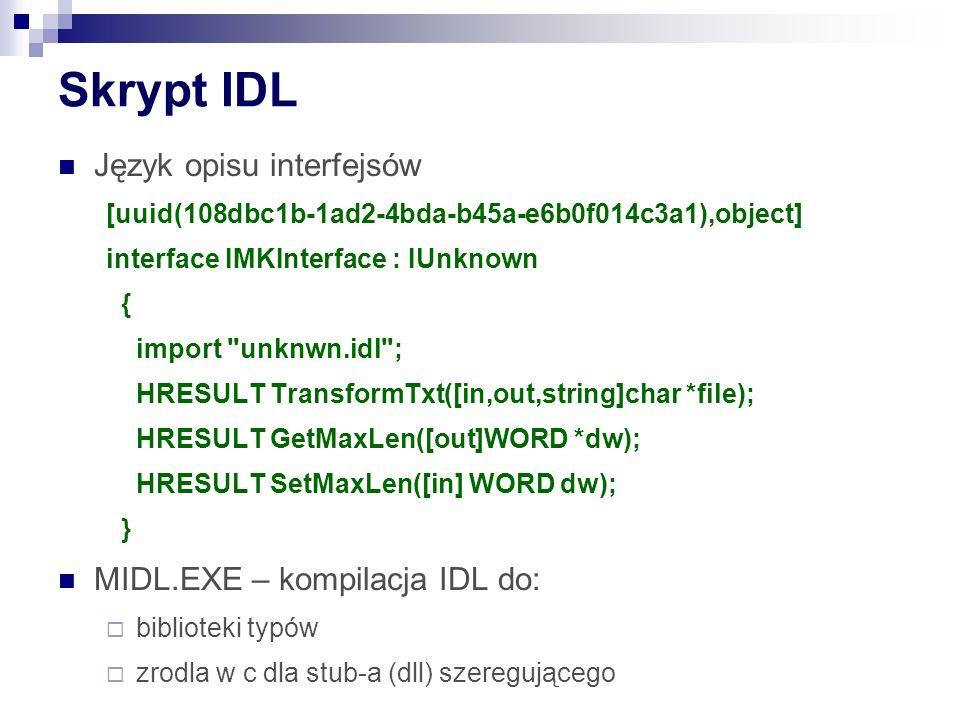 Skrypt IDL Język opisu interfejsów [uuid(108dbc1b-1ad2-4bda-b45a-e6b0f014c3a1),object] interface IMKInterface : IUnknown { import unknwn.idl ; HRESULT TransformTxt([in,out,string]char *file); HRESULT GetMaxLen([out]WORD *dw); HRESULT SetMaxLen([in] WORD dw); } MIDL.EXE – kompilacja IDL do: biblioteki typów zrodla w c dla stub-a (dll) szeregującego