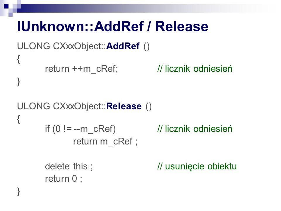 IUnknown::AddRef / Release ULONG CXxxObject::AddRef () { return ++m_cRef; // licznik odniesień } ULONG CXxxObject::Release () { if (0 != --m_cRef) // licznik odniesień return m_cRef ; delete this ;// usunięcie obiektu return 0 ; }