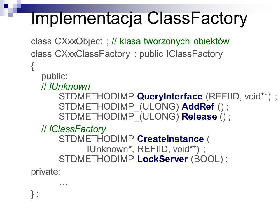 Implementacja ClassFactory class CXxxObject ; // klasa tworzonych obiektów class CXxxClassFactory : public IClassFactory { public: // IUnknown STDMETHODIMP QueryInterface (REFIID, void**) ; STDMETHODIMP_(ULONG) AddRef () ; STDMETHODIMP_(ULONG) Release () ; // IClassFactory STDMETHODIMP CreateInstance ( IUnknown*, REFIID, void**) ; STDMETHODIMP LockServer (BOOL) ; private: … } ;