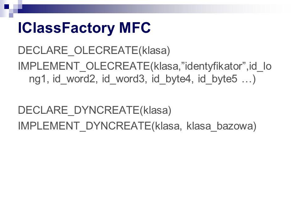 IClassFactory MFC DECLARE_OLECREATE(klasa) IMPLEMENT_OLECREATE(klasa,identyfikator,id_lo ng1, id_word2, id_word3, id_byte4, id_byte5 …) DECLARE_DYNCREATE(klasa) IMPLEMENT_DYNCREATE(klasa, klasa_bazowa)