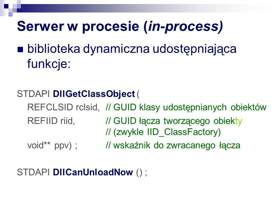 Serwer w procesie (in-process) biblioteka dynamiczna udostępniająca funkcje: STDAPI DllGetClassObject ( REFCLSID rclsid, // GUID klasy udostępnianych obiektów REFIID riid, // GUID łącza tworzącego obiekty // (zwykle IID_ClassFactory) void** ppv) ; // wskaźnik do zwracanego łącza STDAPI DllCanUnloadNow () ;