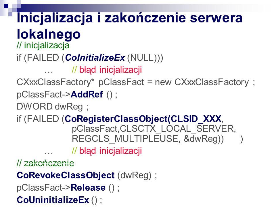 Inicjalizacja i zakończenie serwera lokalnego // inicjalizacja if (FAILED (CoInitializeEx (NULL))) … // błąd inicjalizacji CXxxClassFactory* pClassFac
