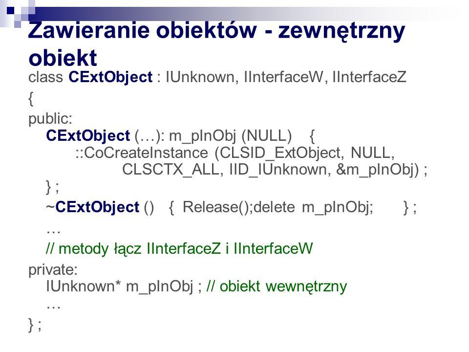 Zawieranie obiektów - zewnętrzny obiekt class CExtObject : IUnknown, IInterfaceW, IInterfaceZ { public: CExtObject (…): m_pInObj (NULL){ ::CoCreateIns
