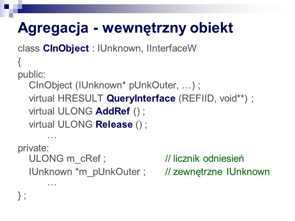 Agregacja - wewnętrzny obiekt class CInObject : IUnknown, IInterfaceW { public: CInObject (IUnknown* pUnkOuter, …) ; virtual HRESULT QueryInterface (REFIID, void**) ; virtual ULONG AddRef () ; virtual ULONG Release () ; … private: ULONG m_cRef ; // licznik odniesień IUnknown *m_pUnkOuter ; // zewnętrzne IUnknown … } ;
