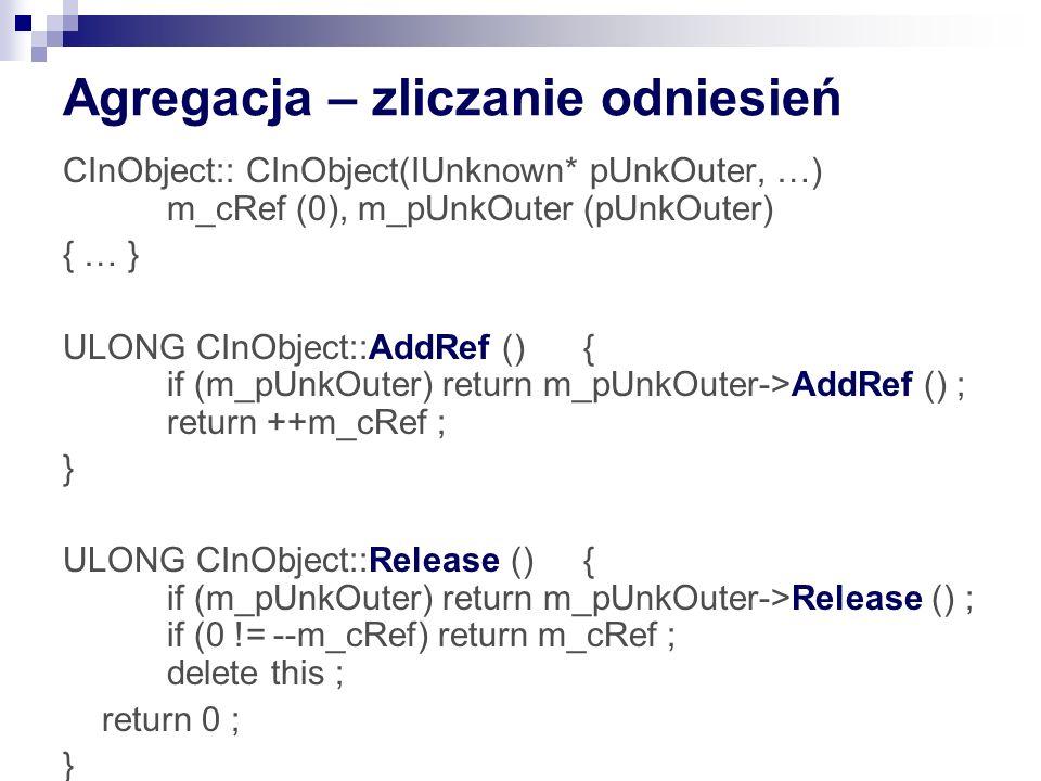 Agregacja – zliczanie odniesień CInObject:: CInObject(IUnknown* pUnkOuter, …) m_cRef (0), m_pUnkOuter (pUnkOuter) { … } ULONG CInObject::AddRef (){ if (m_pUnkOuter) return m_pUnkOuter->AddRef () ; return ++m_cRef ; } ULONG CInObject::Release (){ if (m_pUnkOuter) return m_pUnkOuter->Release () ; if (0 != --m_cRef) return m_cRef ; delete this ; return 0 ; }