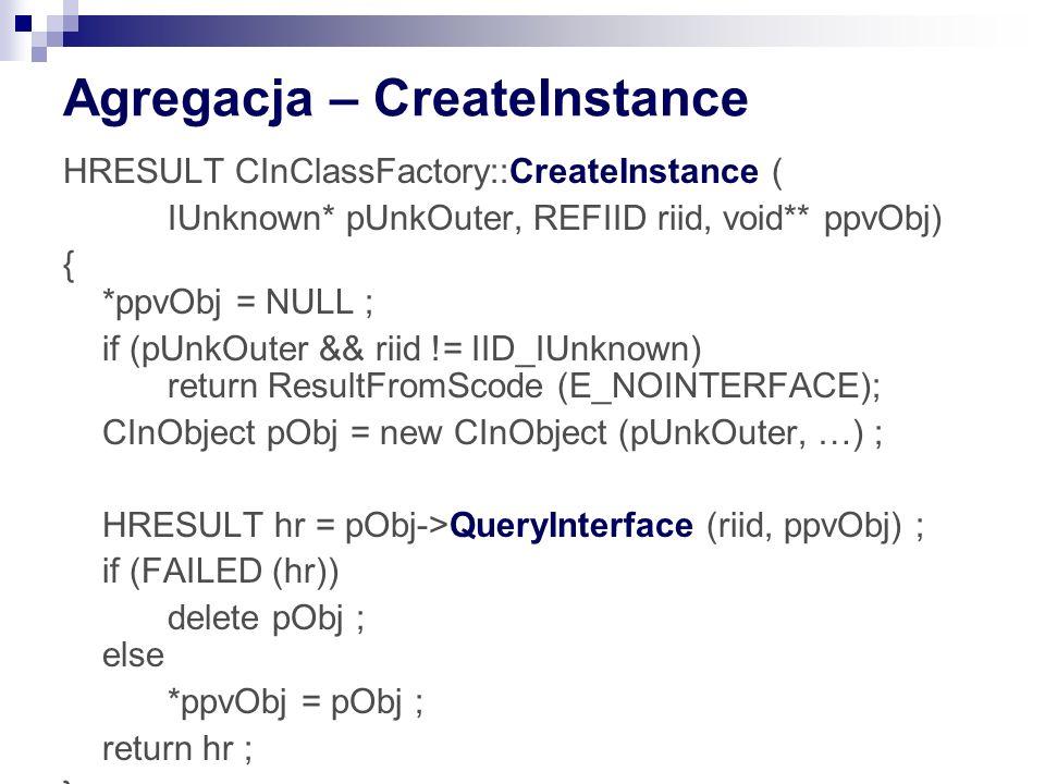 Agregacja – CreateInstance HRESULT CInClassFactory::CreateInstance ( IUnknown* pUnkOuter, REFIID riid, void** ppvObj) { *ppvObj = NULL ; if (pUnkOuter && riid != IID_IUnknown) return ResultFromScode (E_NOINTERFACE); CInObject pObj = new CInObject (pUnkOuter, …) ; HRESULT hr = pObj->QueryInterface (riid, ppvObj) ; if (FAILED (hr)) delete pObj ; else *ppvObj = pObj ; return hr ; }