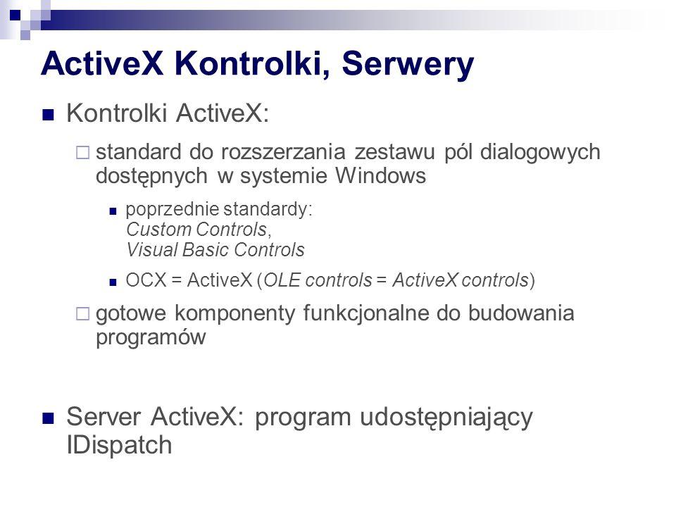 ActiveX Kontrolki, Serwery Kontrolki ActiveX: standard do rozszerzania zestawu pól dialogowych dostępnych w systemie Windows poprzednie standardy: Custom Controls, Visual Basic Controls OCX = ActiveX (OLE controls = ActiveX controls) gotowe komponenty funkcjonalne do budowania programów Server ActiveX: program udostępniający IDispatch