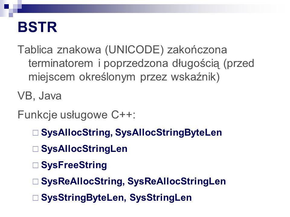 BSTR Tablica znakowa (UNICODE) zakończona terminatorem i poprzedzona długością (przed miejscem określonym przez wskaźnik) VB, Java Funkcje usługowe C++: SysAllocString, SysAllocStringByteLen SysAllocStringLen SysFreeString SysReAllocString, SysReAllocStringLen SysStringByteLen, SysStringLen