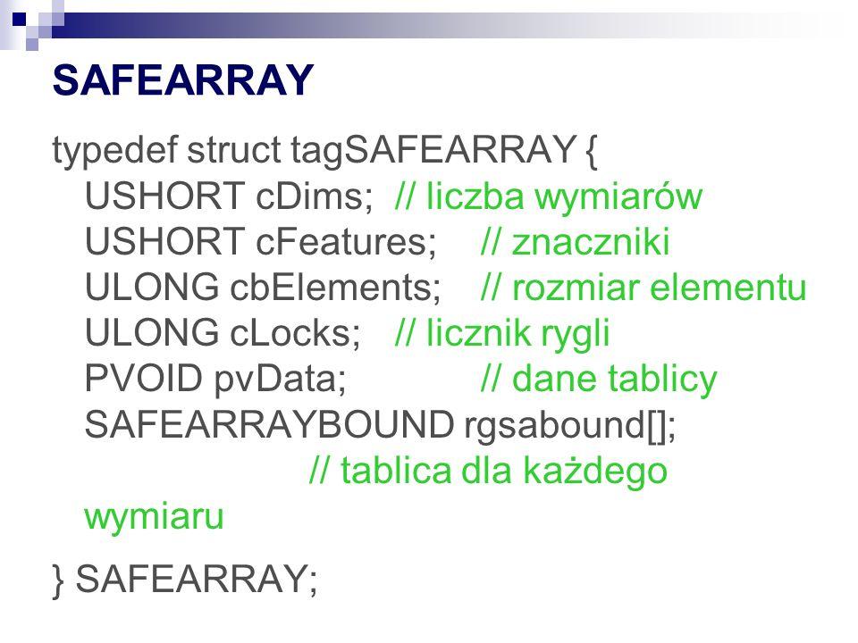 SAFEARRAY typedef struct tagSAFEARRAY { USHORT cDims;// liczba wymiarów USHORT cFeatures;// znaczniki ULONG cbElements;// rozmiar elementu ULONG cLocks;// licznik rygli PVOID pvData;// dane tablicy SAFEARRAYBOUND rgsabound[]; // tablica dla każdego wymiaru } SAFEARRAY;