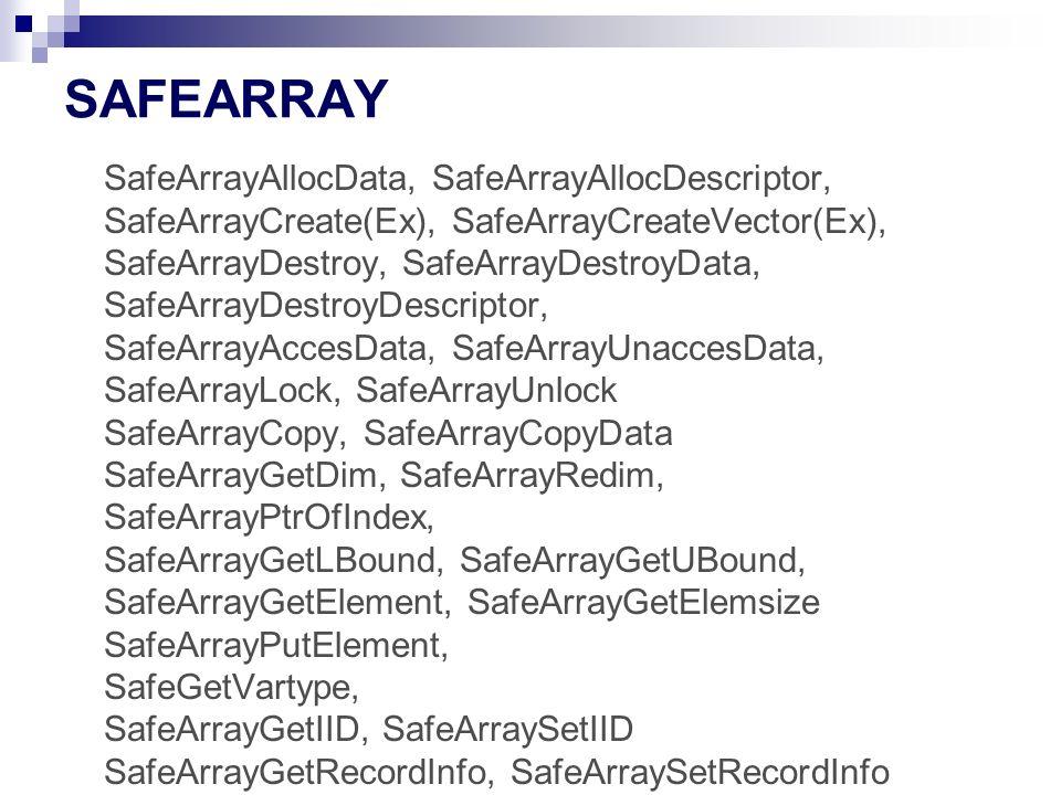 SAFEARRAY SafeArrayAllocData, SafeArrayAllocDescriptor, SafeArrayCreate(Ex), SafeArrayCreateVector(Ex), SafeArrayDestroy, SafeArrayDestroyData, SafeArrayDestroyDescriptor, SafeArrayAccesData, SafeArrayUnaccesData, SafeArrayLock, SafeArrayUnlock SafeArrayCopy, SafeArrayCopyData SafeArrayGetDim, SafeArrayRedim, SafeArrayPtrOfIndex, SafeArrayGetLBound, SafeArrayGetUBound, SafeArrayGetElement, SafeArrayGetElemsize SafeArrayPutElement, SafeGetVartype, SafeArrayGetIID, SafeArraySetIID SafeArrayGetRecordInfo, SafeArraySetRecordInfo