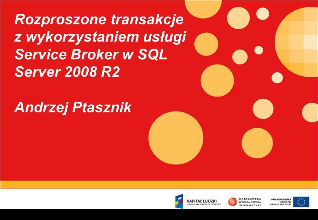 Rozproszone transakcje z wykorzystaniem usługi Service Broker w SQL Server 2008 R2 Andrzej Ptasznik