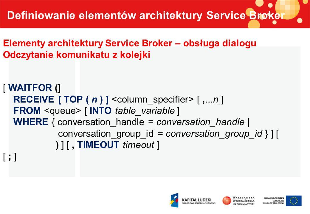 Definiowanie elementów architektury Service Broker Elementy architektury Service Broker – obsługa dialogu Odczytanie komunikatu z kolejki [ WAITFOR (]