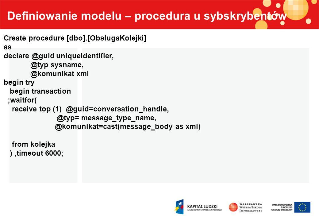 Definiowanie modelu – procedura u sybskrybentów Create procedure [dbo].[ObslugaKolejki] as declare @guid uniqueidentifier, @typ sysname, @komunikat xm