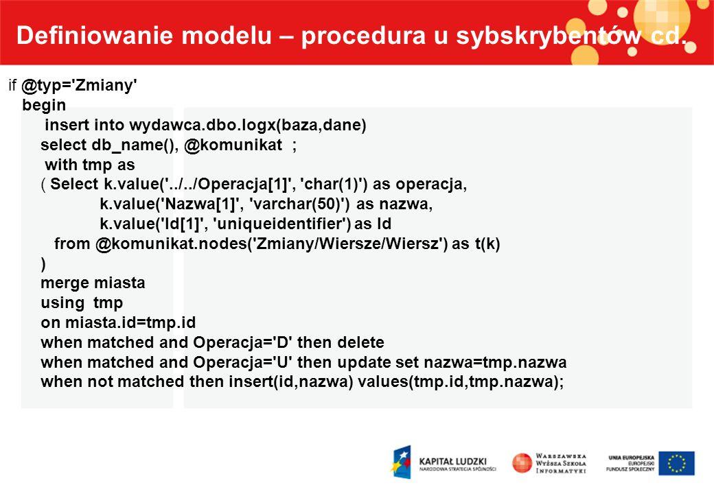 Definiowanie modelu – procedura u sybskrybentów cd. if @typ='Zmiany' begin insert into wydawca.dbo.logx(baza,dane) select db_name(), @komunikat ; with