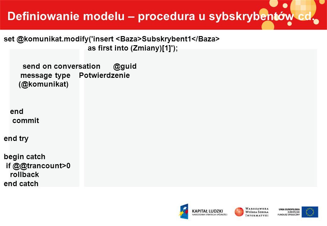 Definiowanie modelu – procedura u sybskrybentów cd. set @komunikat.modify('insert Subskrybent1 as first into (Zmiany)[1]'); send on conversation @guid