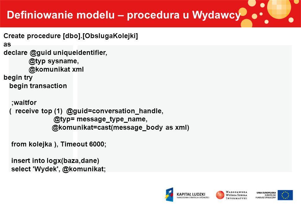 Definiowanie modelu – procedura u Wydawcy Create procedure [dbo].[ObslugaKolejki] as declare @guid uniqueidentifier, @typ sysname, @komunikat xml begi