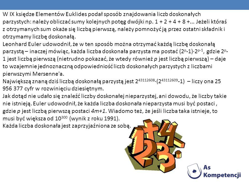 W IX księdze Elementów Euklides podał sposób znajdowania liczb doskonałych parzystych: należy obliczać sumy kolejnych potęg dwójki np. 1 + 2 + 4 + 8 +