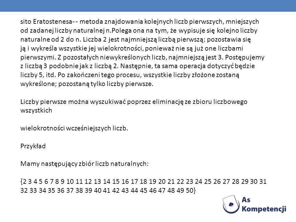 sito Eratostenesa- - metoda znajdowania kolejnych liczb pierwszych, mniejszych od zadanej liczby naturalnej n.Polega ona na tym, że wypisuje się kolejno liczby naturalne od 2 do n.