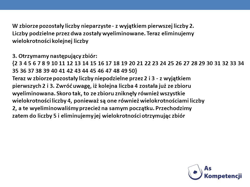 W zbiorze pozostały liczby nieparzyste - z wyjątkiem pierwszej liczby 2. Liczby podzielne przez dwa zostały wyeliminowane. Teraz eliminujemy wielokrot