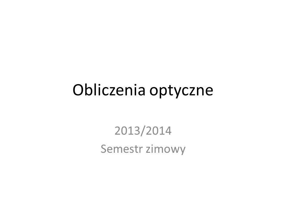 Obliczenia optyczne 2013/2014 Semestr zimowy