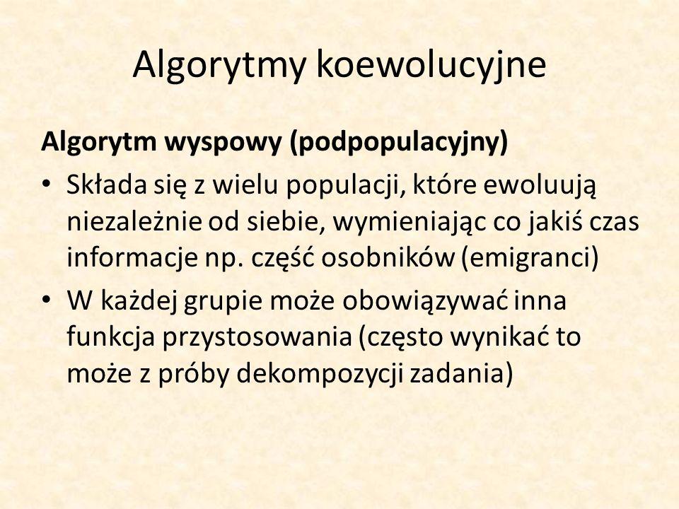 Algorytmy koewolucyjne Algorytm wyspowy (podpopulacyjny) Składa się z wielu populacji, które ewoluują niezależnie od siebie, wymieniając co jakiś czas