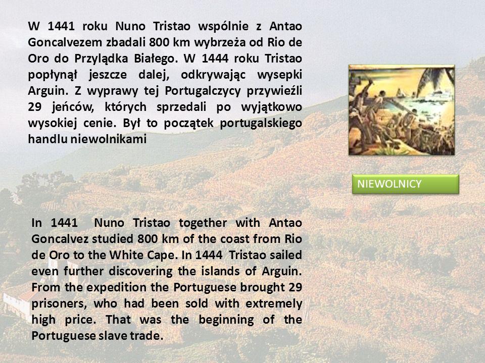 W 1441 roku Nuno Tristao wspólnie z Antao Goncalvezem zbadali 800 km wybrzeża od Rio de Oro do Przylądka Białego. W 1444 roku Tristao popłynął jeszcze