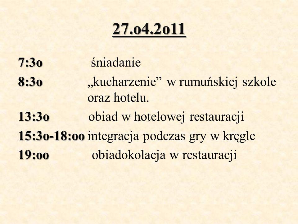 27.o4.2o11 7:3o 7:3o śniadanie 8:3o 8:3o kucharzenie w rumuńskiej szkole oraz hotelu. 13:3o 13:3o obiad w hotelowej restauracji 15:3o-18:oo 15:3o-18:o