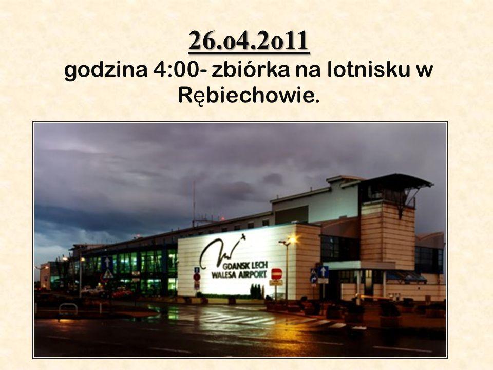 26.o4.2o11 26.o4.2o11 godzina 4:00- zbiórka na lotnisku w R ę biechowie.